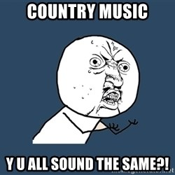 Y U No - Country music y u all sound the same?!