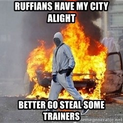 London Riots - ruffians have my city alight better go steal some trainers