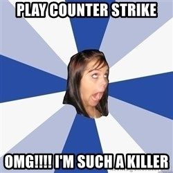 Annoying Facebook Girl - PLay counter strike OMG!!!! I'm such a killer