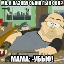 South Park Wow Guy - ма, я назову сына Гын Сок? Мама: -Убью!