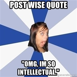"Annoying Facebook Girl - post wise quote ""OMG, IM SO INTELLECTUAL."""