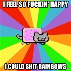 nyan nyan nyan cat - I feel so fuckin' happy I could shit rainbows
