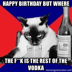 Alco-cat - happy birthday but where  the f**k is the rest of the vodka