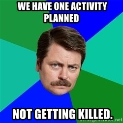 Advice Ron Swanson -  We have one activity planned  not getting killed.