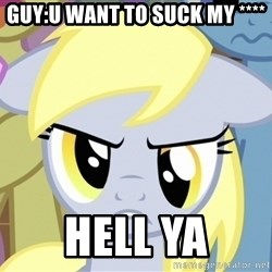 Derpy Hooves - guy:u want to suck my **** hell ya