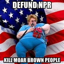Obese American - DEFUND NPR KILL MOAR BROWN PEOPLE