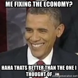 Bad Joke Obama - me fixing the economy? haha thats better than the one i thought of
