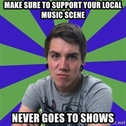 Pretentious Post-Hardcore Kid - Make sure to support your local music scene never goes to shows