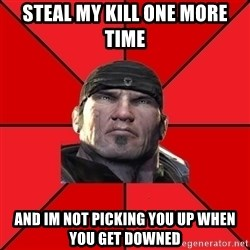 We love Gears of War! - Steal my kill one more time and im not picking you up when you get downed