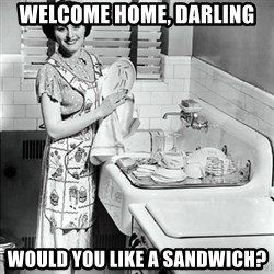 50s Housewife - welcome home, darling would you like a sandwich?