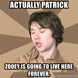 Actually Ryan - actually patrick zooey is going to live here forever.