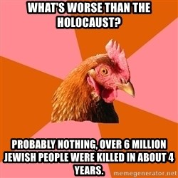 Anti Joke Chicken - what's worse than the holocaust? PROBABLY NOTHING, OVER 6 MILLION JEWISH PEOPLE WERE KILLED IN ABOUT 4 YEARS.