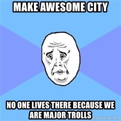 Okay Guy - Make awesome city no one lives there because we are major trolls