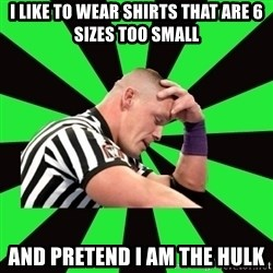 Deep Thinking Cena - I like to wear shirts that are 6 sizes too small and pretend i am the hulk