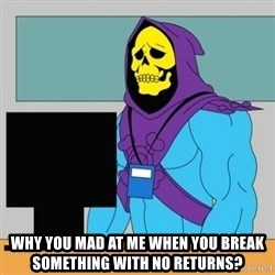 Sad Retail Skeletor - Why you mad at me when you break something with no returns?