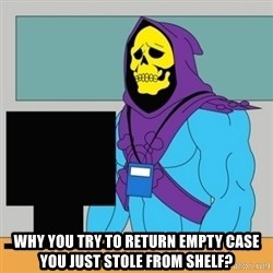 Sad Retail Skeletor - why you try to return empty case you just stole from shelf?