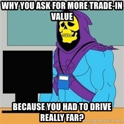 Sad Retail Skeletor - why you ask for more trade-in value because you had to drive really far?