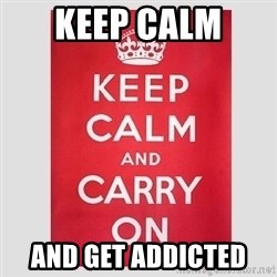 Keep Calm - keep calm  and get addicted