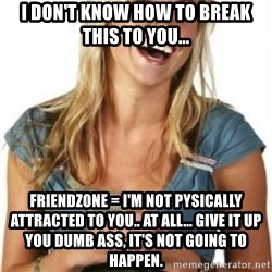 Friendzone Alice - I don't know how to break this to you... friendzone = I'm not pysically attracted to you.. at all... give it up you dumb ass, it's not going to happen.
