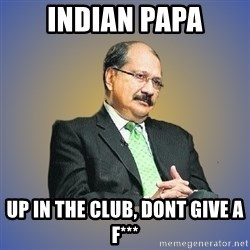 INDIAN PAPA - indian papa up in the club, dont give a f***