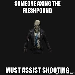 Killing Floor Newbie - Someone axing the fleshpound must assist shooting