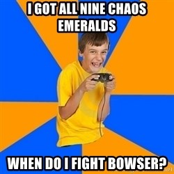 Annoying Gamer Kid - I got all nine chaos emeralds When do I fight bowser?