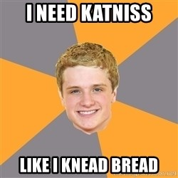 Advice Peeta - I need katniss like i knead bread