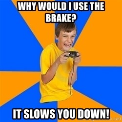 Annoying Gamer Kid - Why would i use the brake? it slows you down!