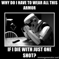Sad Trooper - why do i have to wear all this armor if i die with just one shot?