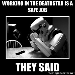 Sad Trooper - working in the deathstar is a safe job they said