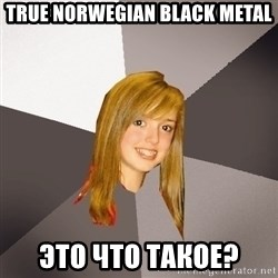 Musically Oblivious 8th Grader - True norwegian black metal это что такое?
