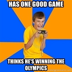Annoying Gamer Kid - Has one good game thinks he's winning the olympics