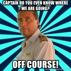 Francseco Schettino - CAptain do you even know where we are going? off course!