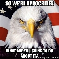 American Pride Eagle - so we're HYPOCRITES What are you going to do about it?