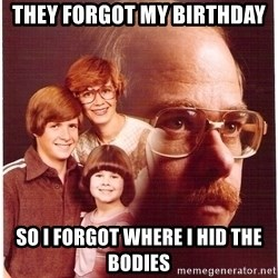 Vengeance Dad - they forgot my birthday so i forgot where i hid the bodies