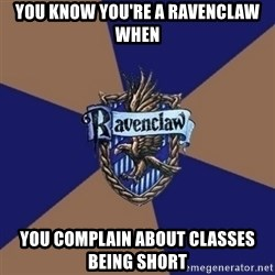 You know you're a Ravenclaw when - You know you're a ravenclaw when you complain about classes being short