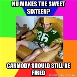 Casual Sports Fan - NU makes the sweet sixteen? Carmody should still be fired