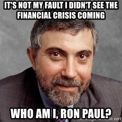 Krugman - It's not my fault i didn't see the financial crisis coming who am i, Ron Paul?