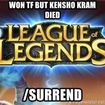 League of legends - Won tf but kensho kram died /surrend