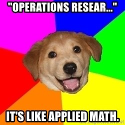 "Advice Dog - ""operations resear..."" it's like applied math."