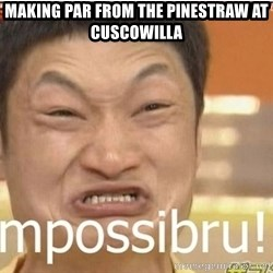 Impossibru Guy - Making Par From the pinestraw at cuscowilla