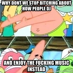 Push it Somewhere Else Patrick - why dont we stop bitching about how people dj and enjoy the fucking music instead