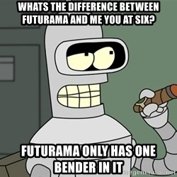 Bender - whats the difference between futurama and me you at six? futurama only has one bender in it