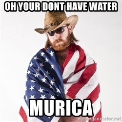 Murica Man - oh your dont have water  MURICA