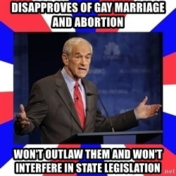 Ron Paul - disapproves of gay marriage and abortion won't outlaw them and won't interfere in state legislation