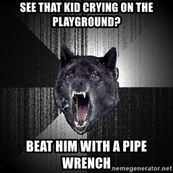 Insanity Wolf - SEE THAT KID CRYING ON THE PLAYGROUND? BEAT HIM WITH A PIPE WRENCH
