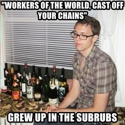 "Morally Superior Ryan - ""Workers of the world, Cast off your chains"" grew up in the subrubs"
