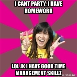 GOOD CHINESE STUDENT - i cant party, i have homework lol jk i have good time management skillz
