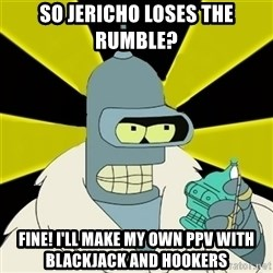 Bender IMHO - so jericho loses the rumble? fine! i'll make my own ppv with blackjack and hookers