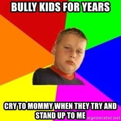 The bullied bully - bully kids for years cry to mommy when they try and stand up to me
